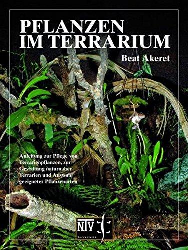 Pflanzen im Terrarium -: Anleitung zur Pflege von Terrarienpflanzen, zur Gestaltung naturnaher Terrarien und Auswahl geeigneter Pflanzenarten