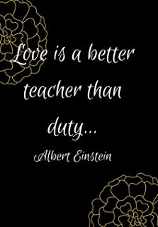 Love Is a Better Teacher Than Duty: Show Your Feelings with This Journal Buy It for That Person in Your Life, Who Wants to...
