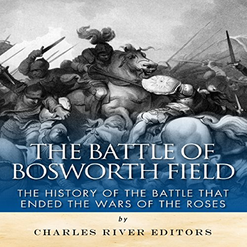 The Battle of Bosworth Field: The History of the Battle That Ended the Wars of the Roses cover art