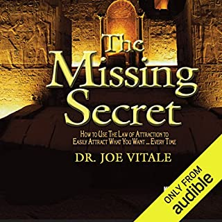The Missing Secret     How to Use the Law of Attraction to Easily Attract Whatever You Want... Every Time              Written by:                                                                                                                                 Dr. Joe Vitale                               Narrated by:                                                                                                                                 Joe Vitale                      Length: 6 hrs and 7 mins     9 ratings     Overall 4.7