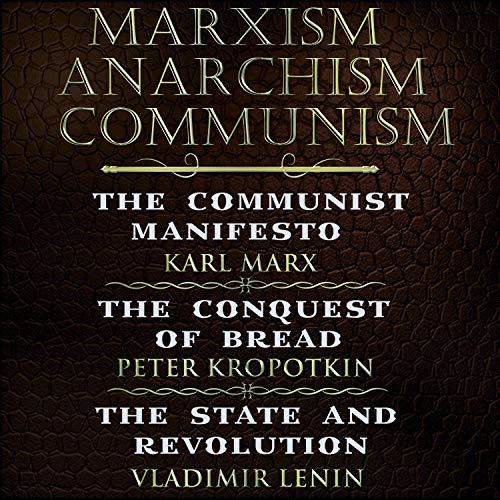 Karl Marx, Friedrich Engels, Peter Kropotkin, Vladimir Lenin - Marxism, Anarchism, Communism (The Communist Manifesto, The Conquest of Bread, State and Revolution)