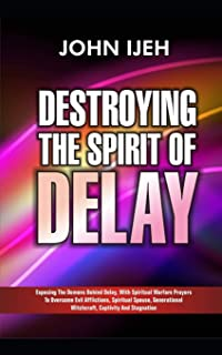 DESTROYING THE SPIRIT  OF DELAY: Exposing the Demons behind Delay with Spiritual Warfare Prayers to Overcome Evil Afflictions, Spiritual Spouse, Generational Witchcraft, Captivity and Stagnation