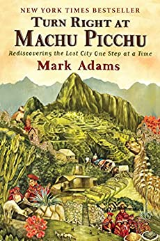 Turn Right at Machu Picchu: Rediscovering the Lost City One Step at a Time by [Mark Adams]