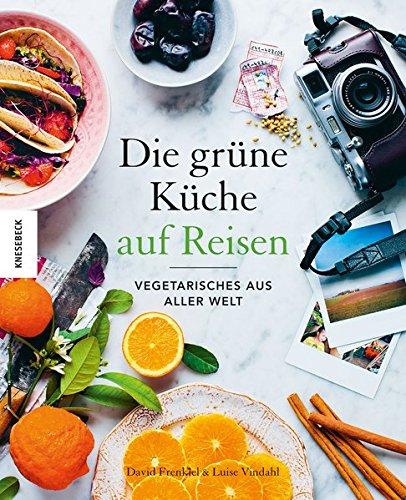Die Grüne Küche auf Reisen: Vegetarisches aus aller Welt