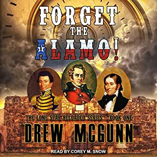 Forget the Alamo!     Lone Star Reloaded Series, Book 1              Written by:                                                                                                                                 Drew McGunn                               Narrated by:                                                                                                                                 Corey M. Snow                      Length: 5 hrs and 24 mins     Not rated yet     Overall 0.0