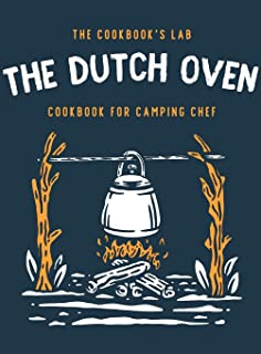 The Dutch Oven Cookbook for Camping Chef: Over 300 fun, tasty, and easy to follow Campfire recipes for your outdoors famil...