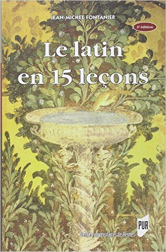 Le latin en 15 leçons : Grammaire fondamentale, Exercices et versions corrigés, Lexique latin-français de Jean-Michel Fontanier ( 21 août 2014 )