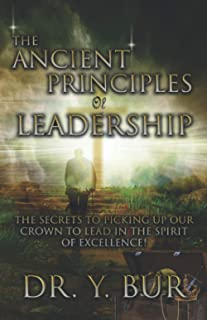 The Ancient Principles of Leadership: The Secrets To Picking Up Our Crown To Lead In The Spirit Of Excellence