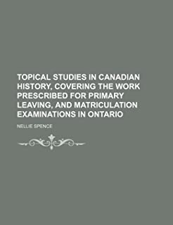 Topical Studies in Canadian History, Covering the Work Prescribed for Primary Leaving, and Matriculation Examinations in O...