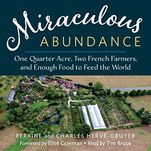 Miraculous Abundance     One Quarter Acre, Two French Farmers, and Enough Food to Feed the World              By:                                                                                                                                 Perrine Hervé-Gruyer,                                                                                        Charles Hervé-Gruyer                               Narrated by:                                                                                                                                 Tim Bruce                      Length: 8 hrs and 32 mins     10 ratings     Overall 4.5