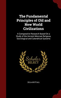 The Fundamental Principles of Old and New World Civilizations: A Comparative Research Based on a Study of the Ancient Mexi...
