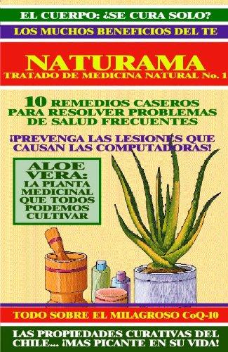 NATURAMA No. 1: REMEDIOS CASEROS MUY EFECTIVOS - ALOE VERA - BENEFICIOS DEL TE - CHILES PARA LA SALUD - CoQ10 - EL CUERPO SE CURA SOLO: TRATADO DE MEDICINA NATURAL (TRATADOS DE MEDICINA NATURAL)