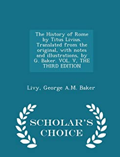 The History of Rome by Titus Livius. Translated from the Original, with Notes and Illustrations, by G. Baker. Vol. V, the ...