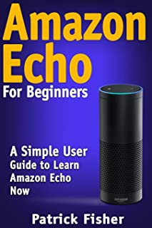 Amazon Echo: Amazon Echo For Beginners - A Simple User Guide To Learn Amazon Echo Now
