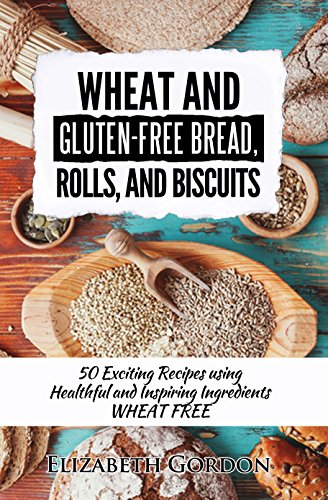 Wheat and Gluten-Free Bread, Rolls, and Biscuits: 50 Exciting Recipes using Healthful and Inspiring Ingredients WHEAT FREE by [Elizabeth Gordon]