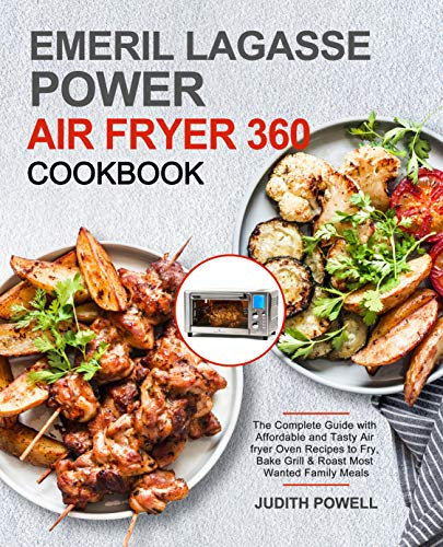 Emeril Lagasse Power Air Fryer 360 Cookbook: The Complete Guide with Affordable and Tasty Air fryer Oven Recipes to Fry, Bake Grill & Roast Most Wanted Family Meals