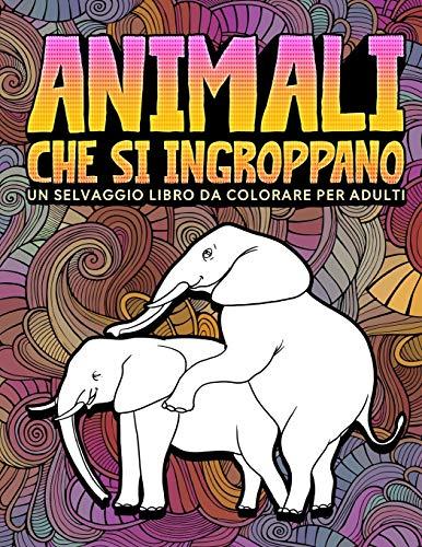 Animali che si ingroppano: Un selvaggio libro da colorare per adulti: 31 divertenti pagine da colorare per adulti con elefanti, cani, gatti, scimmie, ... altro per rilassarsi e mandare via lo stress