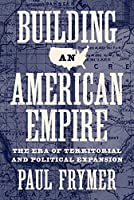 Building an American Empire: The Era of Territorial and Political Expansion (Princeton Studies in American Politics)