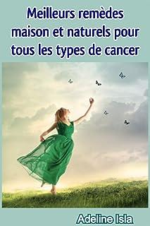 Meilleurs remèdes maison et naturels pour tous les types de cancer (French Edition)