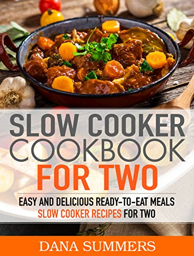 Slow Cooker Cookbook for Two: Easy and Delicious Slow Cooker Recipes for Ready-to-Eat One Pot Meals