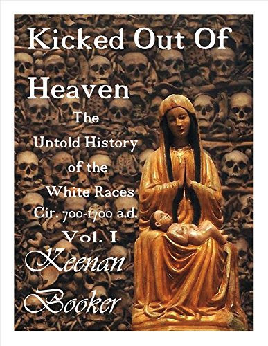 Kicked Out of Heaven Vol. I: The Untold History of the White Races Cir. 700-1700 A.d.