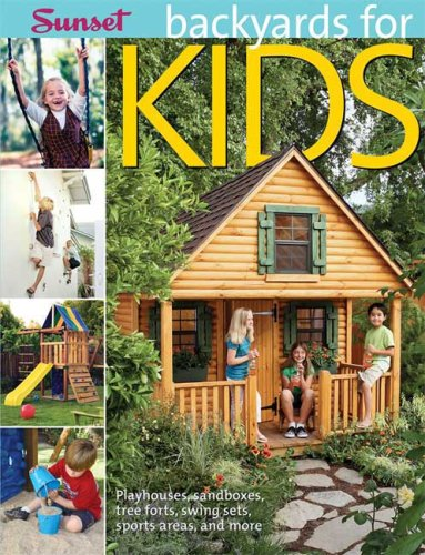 Backyards for Kids: Playhouses, Sandboxes, Tree Forts, Swing Sets, Sports Areas, and More