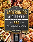 The TaoTronics Air Fryer Cookbook: 550 Easy Recipes to Fry, Bake, Grill, and Roast with Your...