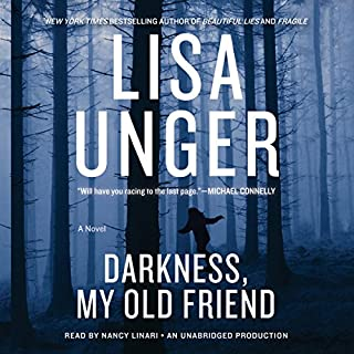 Darkness, My Old Friend     A Novel              Written by:                                                                                                                                 Lisa Unger                               Narrated by:                                                                                                                                 Nancy Linari                      Length: 12 hrs and 52 mins     Not rated yet     Overall 0.0