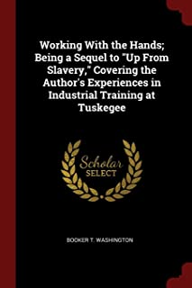 Working with the Hands; Being a Sequel to Up from Slavery, Covering the Author's Experiences in Industrial Training at Tus...