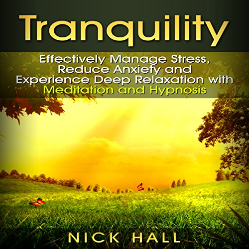 Tranquility: Effectively Manage Stress, Reduce Anxiety and Experience Deep Relaxation with Meditation and Hypnosis cover art