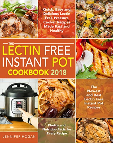 The Lectin Free Instant Pot Cookbook 2018: Quick, Easy and Delicious Lectin Free Pressure Cooker Recipes Made Fast and Healthy - The Newest and Best Recipes - Photos and Nutrition for Every Recipe