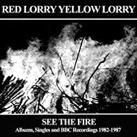 See The Fire - Albums, Singles and BBC Recordings 1982-1987 by Red Lorry Yellow Lorry
