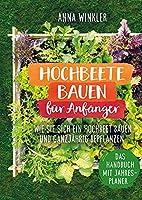 Hochbeete bauen fuer Anfaenger: Wie Sie sich ein Hochbeete bauen und ganzjaehrig bepflanzen - Das Handbuch mit Jahresplaner