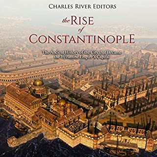 The Rise of Constantinople: The Ancient History of the City that Became the Byzantine Empire's Capital cover art