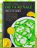 Dieta Renale Ricettario: L'approccio scientifico alla dieta renale. Evita la dialisi e ritrova l'energia. Ricette con poco sodio e potassio. Con esercizi, piano alimentare e respirazione