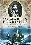 Sir Martin Frobisher: Seaman, Soldier, Explorer