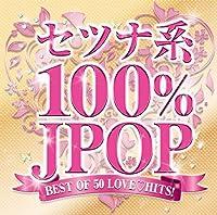 セツナ系100%J-POP ~BEST OF 50 LOVE HITS!~