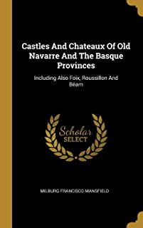 Castles And Chateaux Of Old Navarre And The Basque Provinces: Including Also Foix, Roussillon And Béarn