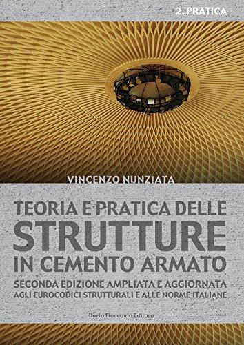 Teoria e pratica delle strutture in cemento armato. 2 - PRATICA: Seconda edizione ampliata e aggiornata agli Eurocodici strutturali e alle norme italiane (Italian Edition)