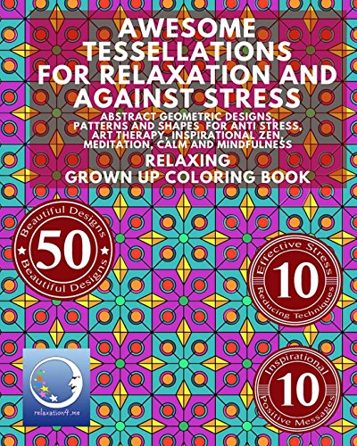 Awesome Tessellations For Relaxation And Against Stress: Abstract Geometric Designs, Patterns And Shapes For Relaxation, Anti Stress, Art Therapy, ... - Mindfulness for Adult Women and Men)