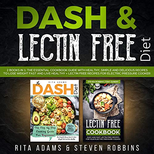 DASH & Lectin Free Diet: 2 Books in 1: The Essential Cookbook Guide with Healthy, Simple and Delicious Recipes to Lose Weight Fast and Live Healthy + Lectin Free Recipes for Electric Pressure Cooker