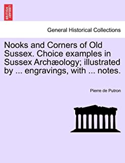 Nooks and Corners of Old Sussex. Choice examples in Sussex Archæology; illustrated by ... engravings, with ... notes.
