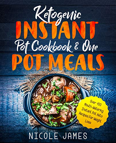 Ketogenic Instant Pot Cookbook & One Pot Meals: Over 100 Mouth-Watering Instant Pot Keto Recipes For Weight Loss by [Nicole James]