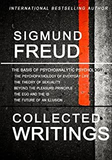 Sigmund Freud Collected Writings: The Psychopathology of Everyday Life, The Theory of Sexuality, Beyond the Pleasure Princ...