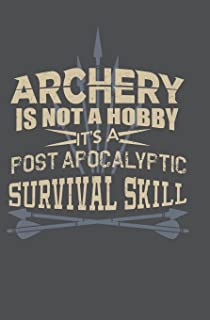 Archery is not a Hobby It's a Post Apocalyptic Survival Skill: Journal/Notebook for Archers - 110 pages