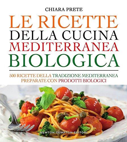 Le ricette della cucina mediterranea biologica. 500 ricette della tradizione mediterranea preparate con prodotti biologici