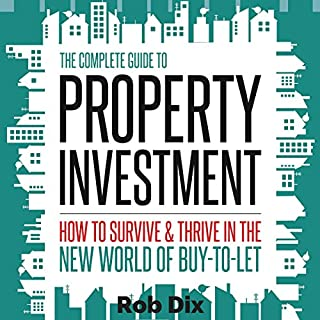 The Complete Guide to Property Investment     How to Survive and Thrive in the New World of Buy-to-Let              By:                                                                                                                                 Rob Dix                               Narrated by:                                                                                                                                 Rob Dix                      Length: 6 hrs and 4 mins     784 ratings     Overall 4.7