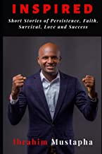 Inspired: Short Inspirational Stories of Persistence, Faith, Survival, Love, Success, hope, dreams and Breakthrough (First Edition)