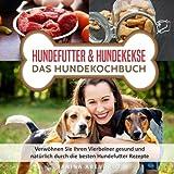 Hundefutter & Hundekekse - Das Hundekochbuch: Verwöhnen Sie Ihren Vierbeiner gesund und natürlich durch die besten Hundefutter Rezepte