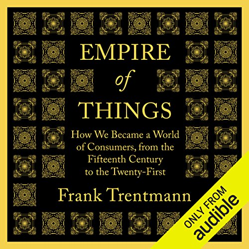 Empire of Things     How We Became a World of Consumers, from the Fifteenth Century to the Twenty-First              Written by:                                                                                                                                 Frank Trentmann                               Narrated by:                                                                                                                                 Mark Meadows                      Length: 33 hrs and 6 mins     Not rated yet     Overall 0.0